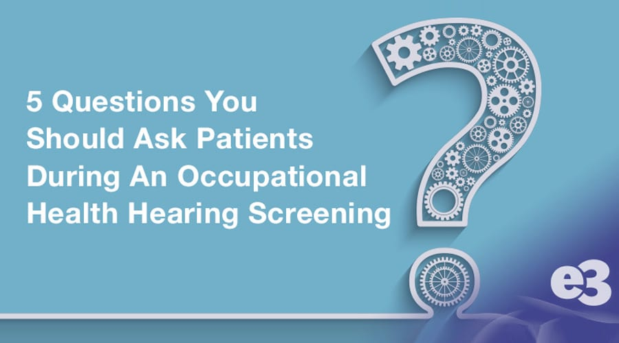 5 Questions You Should Ask Patients During An Occupational Health Hearing Screening